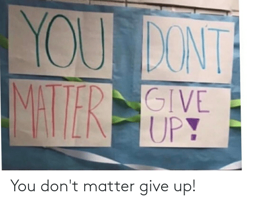 dont matter: You don't matter give up!