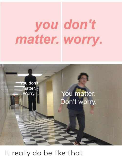 dont matter: you don't  matter. worry  Tou don't  matter.  Worry.  You matter.  Don't worry It really do be like that