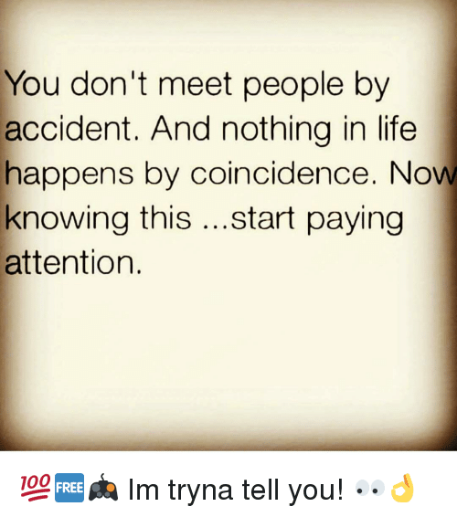 attentive: You don't meet people by  accident. And nothing in life  happens by coincidence. Now  knowing this  start paying  attention. 💯🆓🎮 Im tryna tell you! 👀👌