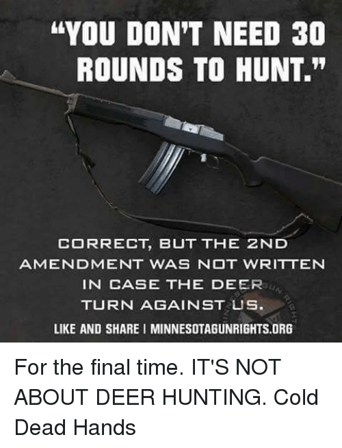 "Deer Hunting: ""YOU DON'T NEED 30  ROUNDS TO HUNT.""  CORRECT, BUT THE ZND  AMENDMENT WAS NOT WRITTEN  IN CASE THE DEER  TURN AGAINST US  LIKE AND SHARE I MINNESOTAGUNRIGHTS.ORG For the final time. IT'S NOT ABOUT DEER HUNTING. Cold Dead Hands"