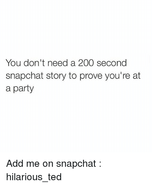 Funny, Party, and Snapchat: You don't need a 200 second  snapchat story to prove you're at  a party Add me on snapchat : hilarious_ted