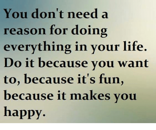 Life: You don't need a  reason for doing  everything in your life.  Do it because vou want  to, because it's fun,  because it makes vou  happy