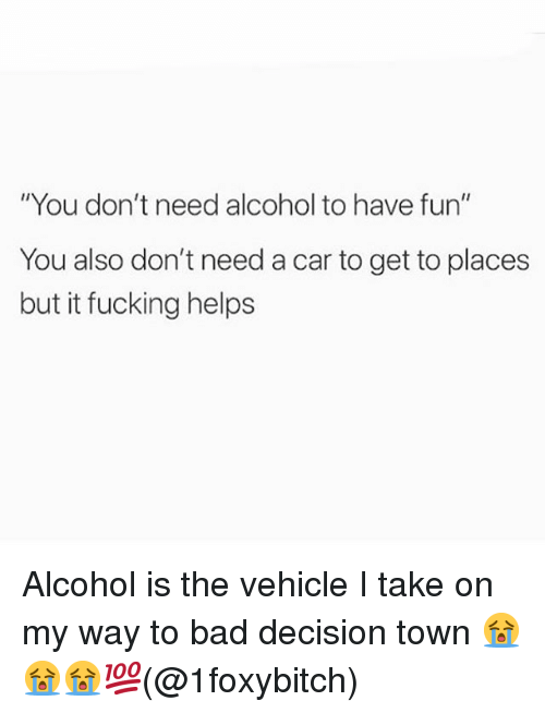 "bad decision: ""You don't need alcohol to have fun""  You also don't need a car to get to places  but it fucking helps Alcohol is the vehicle I take on my way to bad decision town 😭😭😭💯(@1foxybitch)"