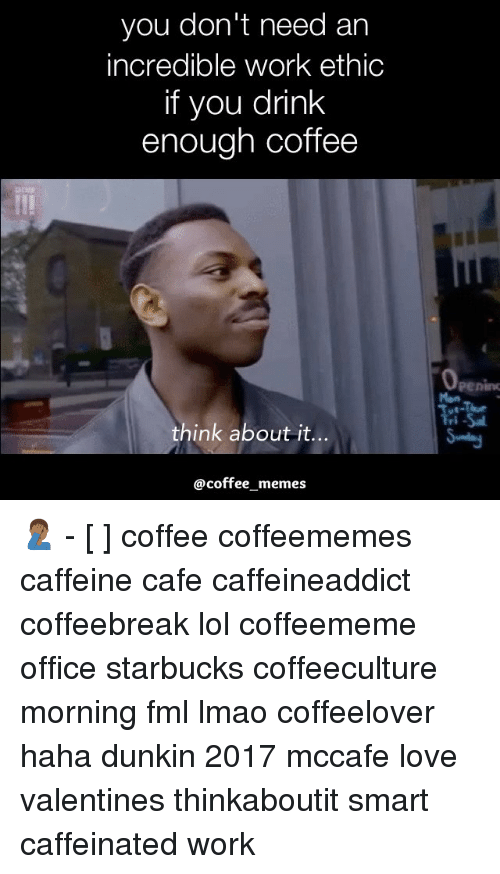 Coffee Meme: you don't need an  incredible work ethic  if you drink  enough coffee  think about it  coffee memes 🤦🏾♂️ - [ ] coffee coffeememes caffeine cafe caffeineaddict coffeebreak lol coffeememe office starbucks coffeeculture morning fml lmao coffeelover haha dunkin 2017 mccafe love valentines thinkaboutit smart caffeinated work