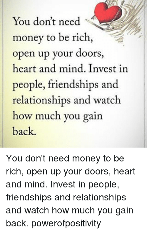 gain: You don't need  money to be rich  open up your doors,  heart and mind. Invest in  people, friendships and  relationships and watch  how much you gain  back. You don't need money to be rich, open up your doors, heart and mind. Invest in people, friendships and relationships and watch how much you gain back. powerofpositivity