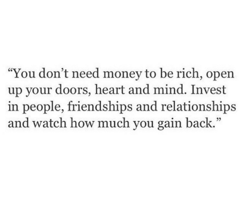 """Need Money: """"You don't need money to be rich, open  up your doors, heart and mind. Invest  in people, friendships and relationships  and watch how much you gain back.""""  05"""