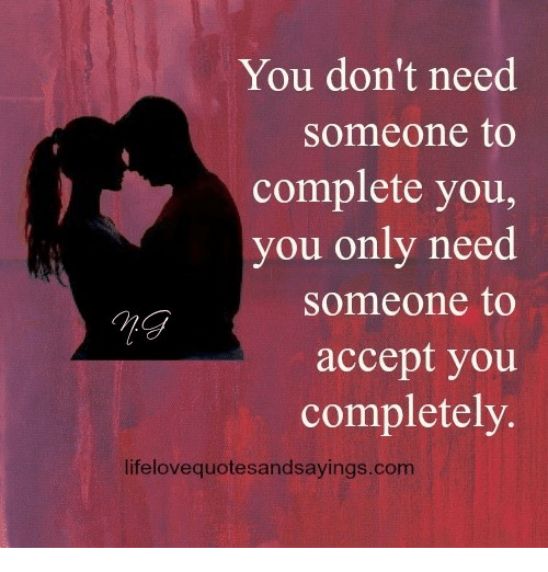 memes: You don't need  someone to  complete you,  you only need  someone to  accept you  completely  lifelovequotesandsayings.com