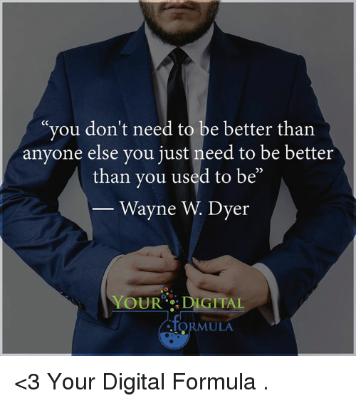 mula: you don't need to be better than  anyone else you just need to be better  than you used to be  Wayne Dyer  YOUR DIGITAL  MULA <3 Your Digital Formula  .