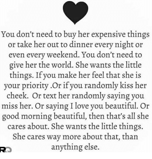 Beautiful, Love, and Memes: You don't need to buy her expensive things  or take her out to dinner every night or  even every weekend. You don't need to  give her the world. She wants the little  things. If you make her feel that she is  your priority.Or if you randomly kiss her  cheek. Or text her randomly saying you  miss her. Or saying I love you beautiful. Or  good morning beautiful, then that's all she  cares about. She wants the little things.  She cares way more about that, than  anything else.