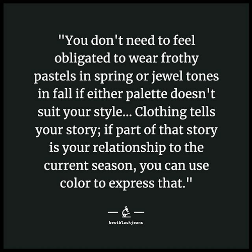 "obligated: ""You don't need to feel  obligated to wear frothy  pastels in spring or jewel tones  in fall if either palette doesn't  suit your style... Clothing tells  your story; if part of that story  is your relationship to the  current season, you can use  color to express that.""  --  bestblackjeans"