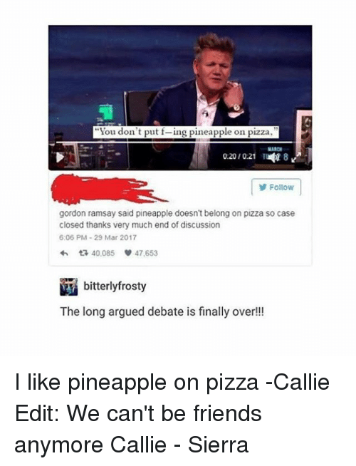 """Callie: """"You don't put f-ing pineapple on pizza  02010:21  18  Follow  gordon ramsay said pineapple doesn't belong on pizza so case  closed thanks very much end of discussion  6:06 PM 29 Mar 2017  다 40,085  47,653  bitterlyfrosty  The long argued debate is finally over!! I like pineapple on pizza -Callie Edit: We can't be friends anymore Callie - Sierra"""