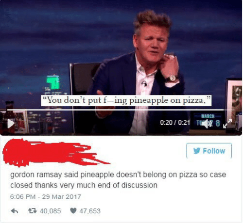 "discussion: ""You don't put f-ing pineapple on pizza,  MARCH  0:201 0.21  luqu' 8  Follow  gordon ramsay said pineapple doesn't belong on pizza so case  closed thanks very much end of discussion  6:06 PM- 29 Mar 2017  わ 다 40,085 47,653"