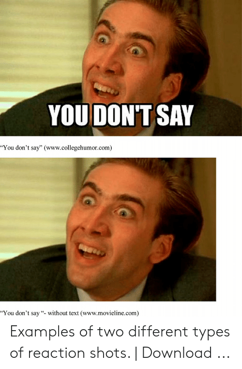 """Meme Examples: YOU DON'T SAY  """"You don't say"""" (www.collegehumor.com)  """"You don't say """"- without text (www.movieline.com) Examples of two different types of reaction shots. 