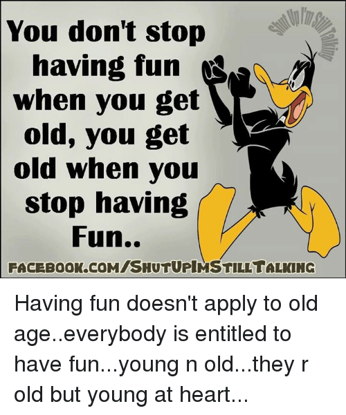 Young At Heart: You don't stop  having fun  when you get  old, you get  old when you  stop having  Fun..  FACEBOOK.COMISHUTUPIMSTILLTALKING Having fun doesn't apply to old age..everybody is entitled to have fun...young n old...they r old but young at heart...