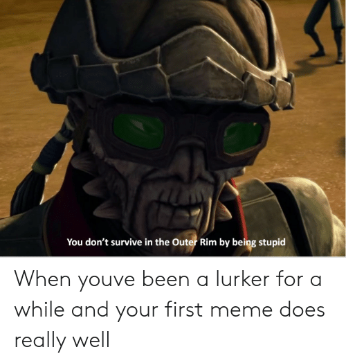 rim: You don't survive in the Outer Rim by being stupid When youve been a lurker for a while and your first meme does really well