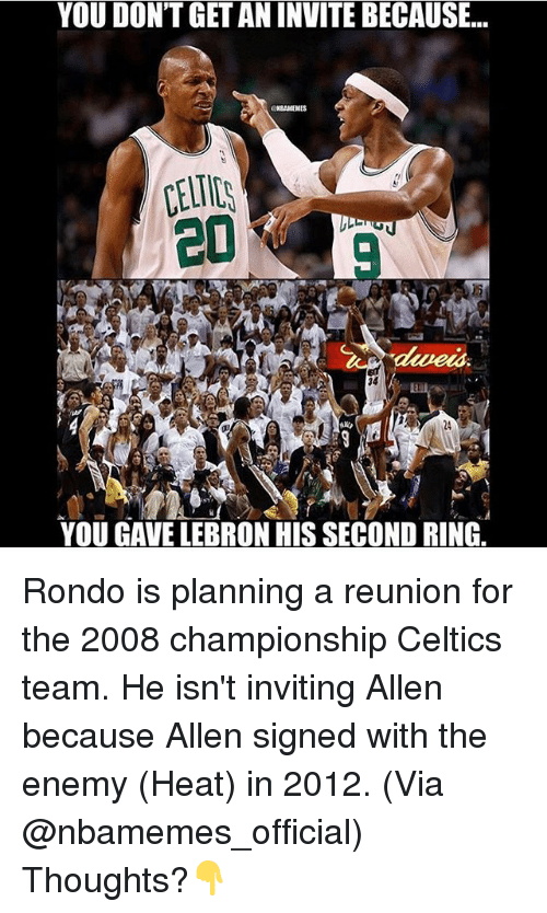 Celtics: YOU DONTGET AN INVITE BECAUSE...  20  34  YOU GAVE LEBRON HIS SECOND RING. Rondo is planning a reunion for the 2008 championship Celtics team. He isn't inviting Allen because Allen signed with the enemy (Heat) in 2012. (Via @nbamemes_official) Thoughts?👇