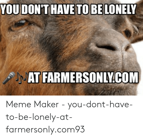 Farmersonly Com Meme: YOU DON'THAVE TO BE LONELY  AT FARMERSONLY.COM Meme Maker - you-dont-have-to-be-lonely-at-farmersonly.com93