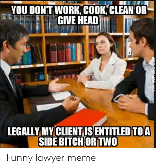 Lawyer Meme: YOU DONTWORK, COOK,CLEAN OR  GIVE HEAD  LEGALLY MY CLIENTIS ENTITLED TOA  SIDE BITCH ORTWO Funny lawyer meme
