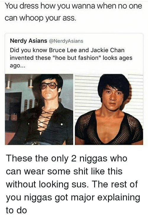 """Ass, Fashion, and Hoe: You dress how you wanna when no one  can whoop your ass  Nerdy Asians  @Nerdy Asians  Did you know Bruce Lee and Jackie Chan  invented these """"hoe but fashion"""" looks ages  ago. These the only 2 niggas who can wear some shit like this without looking sus. The rest of you niggas got major explaining to do"""