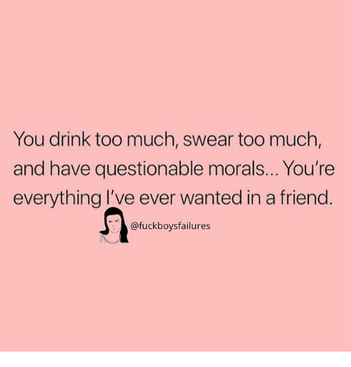 Too Much, Girl Memes, and Wanted: You drink too much, swear too much,  and have questionable morals... You're  everything l've ever wanted in a friend  @fuckboysfailures