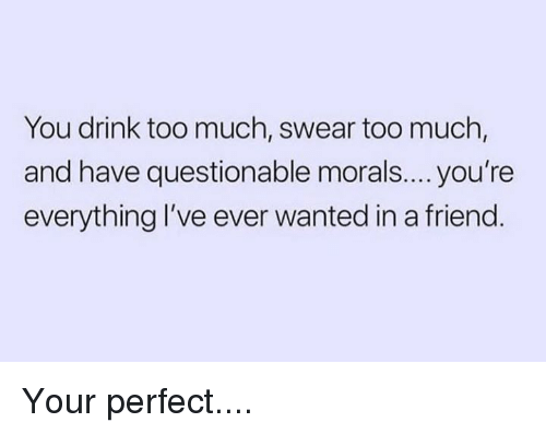 Dank, Too Much, and 🤖: You drink too much, swear too much,  and have questionable morals.... you're  everything I've ever wanted in a friend Your perfect....