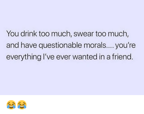 Memes, Too Much, and 🤖: You drink too much, swear too much,  and have questionable morals.... you're  everything I've ever wanted in a friend 😂😂