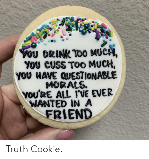 Too Much, Truth, and Wanted: YoU DRINK TOO MUCH,  YOU CUSS TOO MUCH,  YOU HAVE QUESTIONABLE  MORALS.  YOU'RE ALL I'VE EVER  WANTED IN A  FRIEND Truth Cookie.