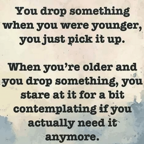 Actually Need: You drop something  when you were younger,  youjust pick it up.  When you're older and  you drop something, you  stare at it for a bit  contemplating ifyou  actually need it  anymore.
