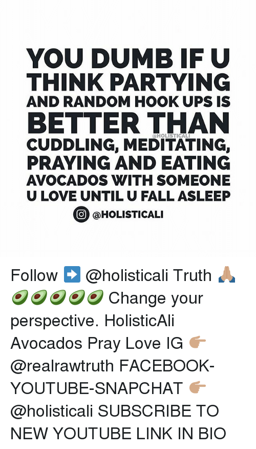 Dumb, Facebook, and Fall: YOU DUMB IF U  THINK PARTYING  AND RANDOM HOOK UPS IS  BETTER THAN  HOLISTICAL  CUDDLING, MEDITATING,  PRAYING AND EATING  AVOCADOS WITH SOMEONE  U LOVE UNTIL U FALL ASLEEP  ⓞ @HOLISTICALI  O HOLISTICALI Follow ➡️ @holisticali Truth 🙏🏽🥑🥑🥑🥑🥑 Change your perspective. HolisticAli Avocados Pray Love IG 👉🏽 @realrawtruth FACEBOOK-YOUTUBE-SNAPCHAT 👉🏽 @holisticali SUBSCRIBE TO NEW YOUTUBE LINK IN BIO