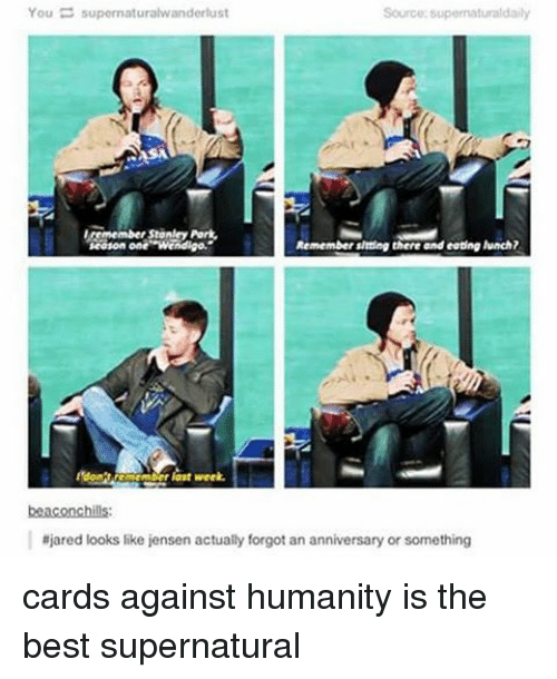 Cards Against Humanity, Memes, and 🤖: You  E supernatural vanderlust  Source: supernaturaldaily  season one Wendigo.  Remember Binding there and eating lunch?  last week.  beaconchills:  ajared looks like jensen actually forgot an anniversary or something cards against humanity is the best supernatural