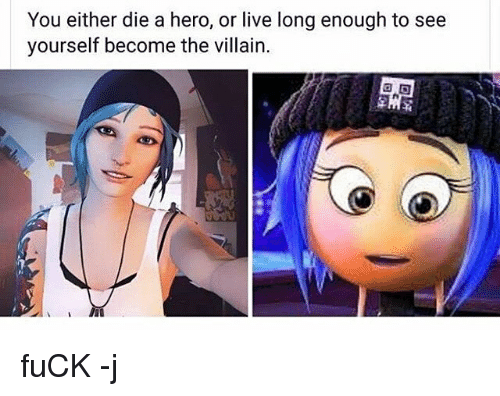 villainizing: You either die a hero, or live long enough to see  yourself become the villain. fuCK -j