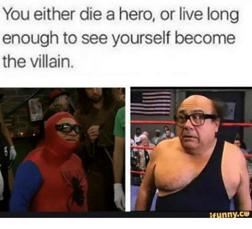 Die A Hero Or Live Long Enough To See Yourself Become The Villain