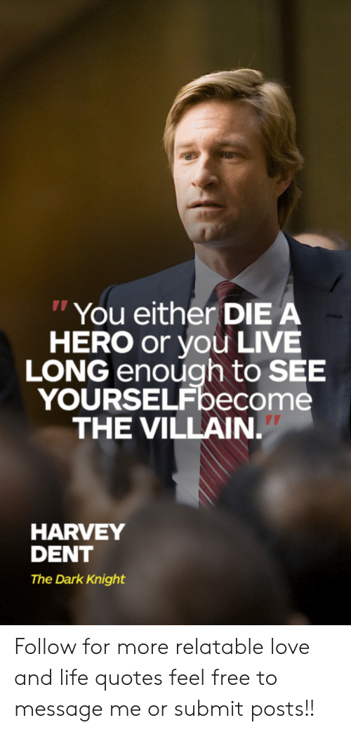 """Relatable: """"You either DIE A  HERO or you LIVE  LONG enough to SEE  YOURSELFbecome  THE VILLAIN.  HARVEY  DENT  The Dark Knight Follow for more relatable love and life quotes     feel free to message me or submit posts!!"""
