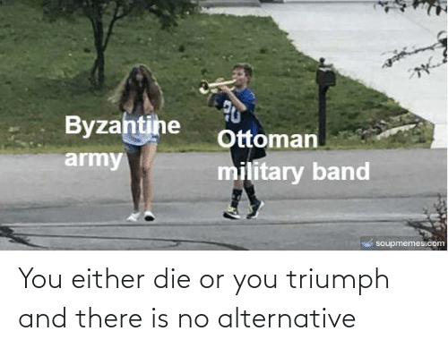 alternative: You either die or you triumph and there is no alternative