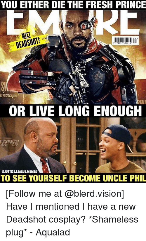 Fresh, Memes, and Prince: YOU EITHER DIE THE FRESH PRINCE  OR LIVE LONG ENOUGH  @JUSTICE.LEAGUE.MEMES  TO SEE YOURSELF BECOME UNCLE PHIL [Follow me at @blerd.vision] Have I mentioned I have a new Deadshot cosplay? *Shameless plug* - Aqualad