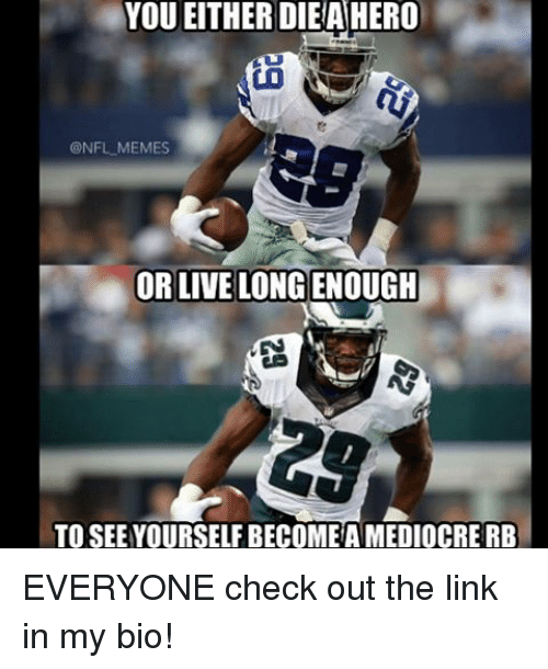 meme: YOU EITHER DIEA HERO  @NFL MEMES  OR LIVE LONG ENOUGH  TO SEE YOURSELFBECOMEA MEDIOCRE RB EVERYONE check out the link in my bio!
