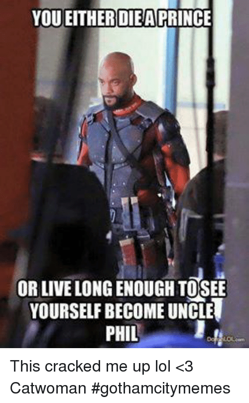 Lol, Prince, and Cracked: YOU EITHER DIEA PRINCE  OR LIVE LONG ENOUGH TOSEE  YOURSELF BECOME UNCLE  PHIL This cracked me up lol  <3 Catwoman #gothamcitymemes