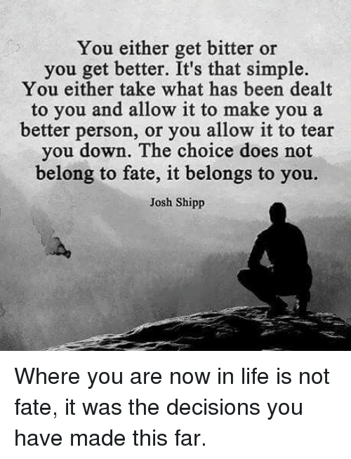 Life, Memes, and Decisions: You either get bitter or  you get better. It's that simple.  You either take what has been dealt  to you and allow it to make you a  better person, or you allow it to tear  you down. The choice does not  belong to fate, it belongs to you.  Josh Shipp Where you are now in life is not fate, it was the decisions you have made this far.