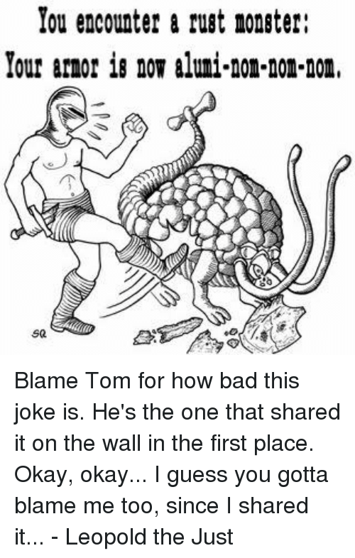 Blame Me: You encounter a rust noneter:  Your amor now aluni-non-non-nonr  sa Blame Tom for how bad this joke is. He's the one that shared it on the wall in the first place.  Okay, okay... I guess you gotta blame me too, since I shared it...  - Leopold the Just