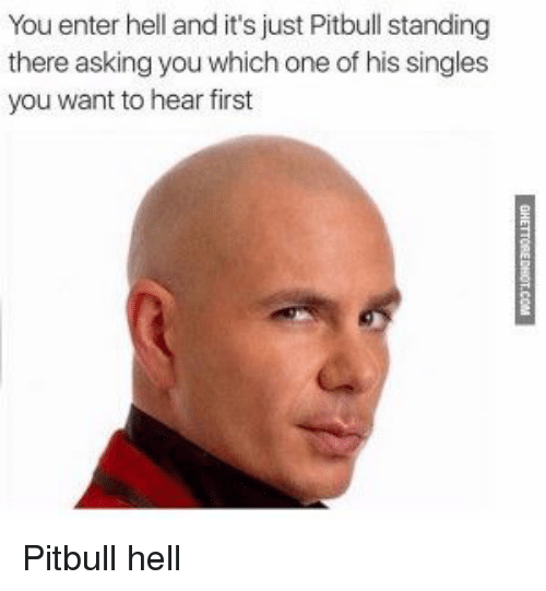 Pitbull, Hell, and Singles: You enter hell and it's just Pitbull standing  there asking you which one of his singles  you want to hear first Pitbull hell