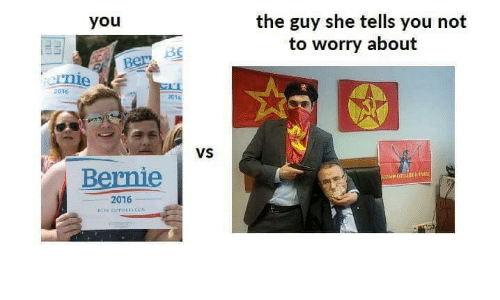 Marxist and Bernie: you  ernie E  2016  Bernie  2016  VS  the guy she tells you not  to worry about