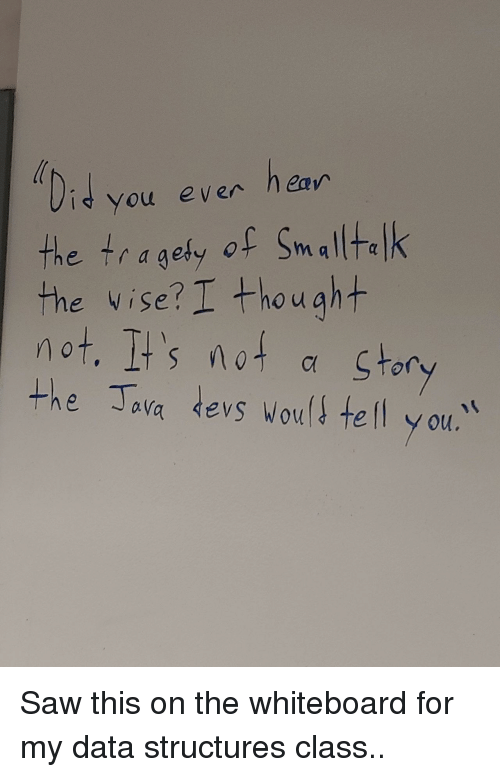 whiteboard: you even ea  the tragefy of Sm alltalk  the vise?I +howaht  not. It's not α stor  the ava devs woul tel y ou.  O u Saw this on the whiteboard for my data structures class..