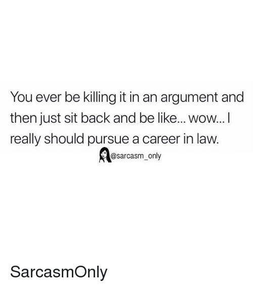 Be Like, Funny, and Memes: You ever be killing it in an argument and  then just sit back and be like... wow...I  really should pursue a career in law.  @sarcasm_only SarcasmOnly