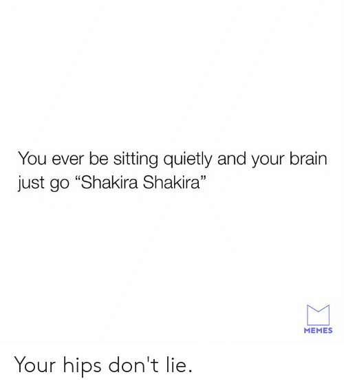 """Dont Lie: You ever be sitting quietly and your brain  just go """"Shakira Shakira""""  MEMES Your hips don't lie."""