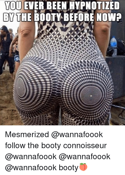 Booty, Memes, and The Booty: YOU EVER BEEN HYPNOTIZED  BYTHE BOOTY BEFORE NOWP Mesmerized @wannafoook follow the booty connoisseur @wannafoook @wannafoook @wannafoook booty🍑