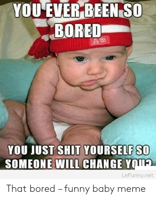 funny baby: YOU EVER BEEN SO  BORED  YOU JUST SHIT YOURSELF SO  SOMEONE WILL CHANGE Y  TA  LeFunny.net That bored – funny baby meme