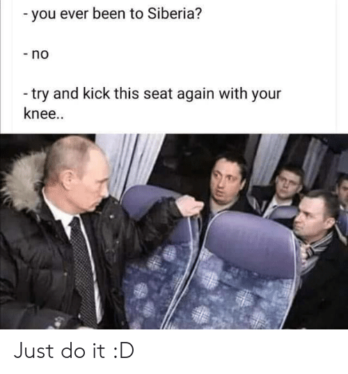 Knee: -you ever been to Siberia?  -no  -try and kick this seat again with your  knee.. Just do it :D