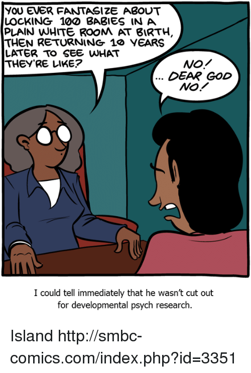 Anaconda, God, and Memes: YoU EVER FANTASIZE ABOUT  LOCKING 100 BABIES INA  PLAIN WHITE ROOM AT 8IRTH,  THEN RETURNING 1o VEARS  LATER TO SEE WHAT  THEY'RE LIKE?  DEAR GOD  NO!  I could tell immediately that he wasn't cut out  for developmental psych research. Island http://smbc-comics.com/index.php?id=3351