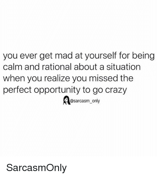 Crazy, Funny, and Memes: you ever get mad at yourself for being  calm and rational about a situation  when you realize you missed the  perfect opportunity to go crazy  @sarcasm_only SarcasmOnly