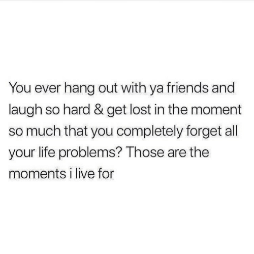 laugh-so-hard: You ever hang out with ya friends and  laugh so hard & get lost in the moment  so much that you completely forget all  your life problems? Those are the  moments i live for